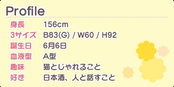 Profile 身長:156cm 3サイズ:B83(G) / W60 / H92 誕生日:6月6日 血液型:A型 趣味:猫とじゃれること 好き:日本酒、人と話すこと