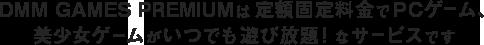 DMM GAMES PREMIUMは定額固定料金でPCゲーム、美少女ゲームがいつでも遊び放題!なサービスです