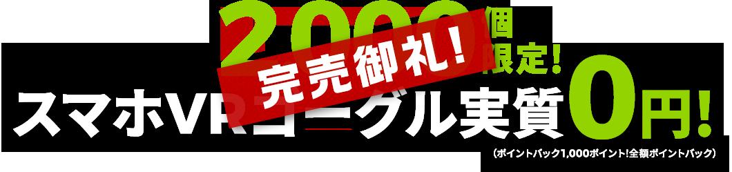 第2弾はなんとっ!2,000個限定!スマホVRゴーグル実質0円!(ポイントバック1,000ポイント!全額ポイントバック)