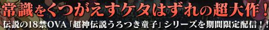 常識をくつがえすケタはずれの超大作!伝説の18禁OVA「超神伝説うろつき童子」シリーズを期間限定配信!!