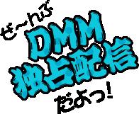 ぜ〜んぶDMM独占配信だよっ!
