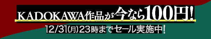 KADOKAWA作品が今なら100円!12/31(月)23時までセール実施中!