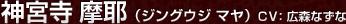 神宮寺 摩耶(ジングウジ マヤ)CV:広森 なずな