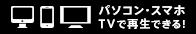 パソコン・スマホ・TVで再生できる!