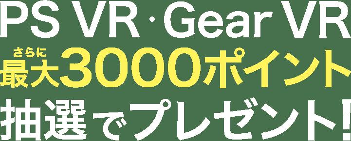 PS VR・Gear VRさらに最大3000ポイント抽選でプレゼント!