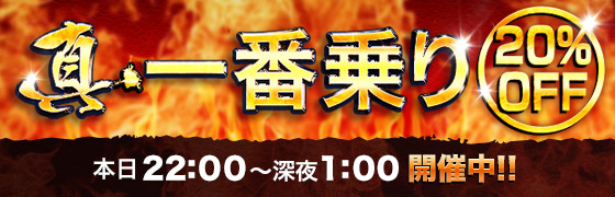 真・一番乗り 業界最安 本日22:00~深夜1:00開催中!