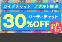 ライブチャット アダルト限定パーティチャットおかわり30%OFF 開催中!