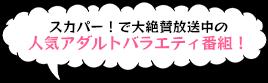スカパー!で大絶賛放送中の人気アダルトバラエティ番組!