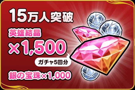 15万人突破:英雄結晶×1,500(ガチャ5回分)、銀の宝珠×1,000