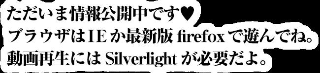 ただいま情報公開中です。ブラウザはIEか最新版のfirefoxで遊んでね。動画再生にはSilverlightが必要だよ。