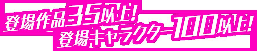 登場作品35以上!登場キャラクター100以上!