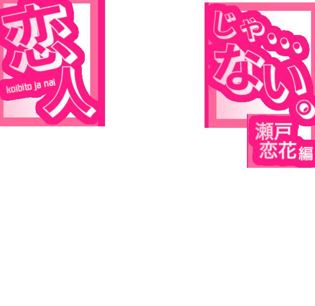 恋人じゃ…ない。瀬戸花恋編