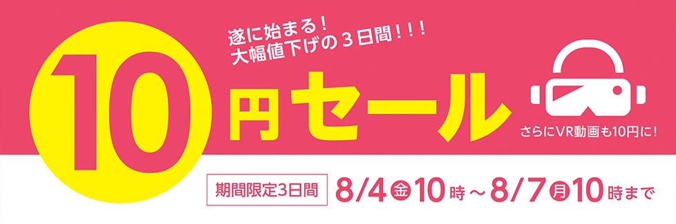 ついに始まる!大幅値下げの3日間!!! 10円セール さらにVR動画も10円に! 期間限定3日間 8/4金10時〜8/7月10時まで
