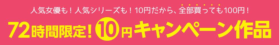 人気女優も! 人気シリーズも! 10円だから、全部買っても100円! 72時間限定! 10円キャンペーン作品