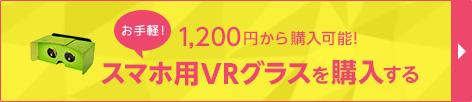 お手軽! 1,200円から購入可能! スマホ用VRグラスを購入する