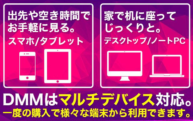 出先や空き時間でお手軽に見る。/家で机に座ってじっくりと。/DMMはマルチデバイス対応。一度の購入で様々な端末から利用できます。