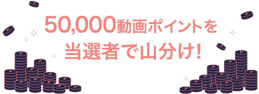 50,000動画ポイントを当選者で山分け!
