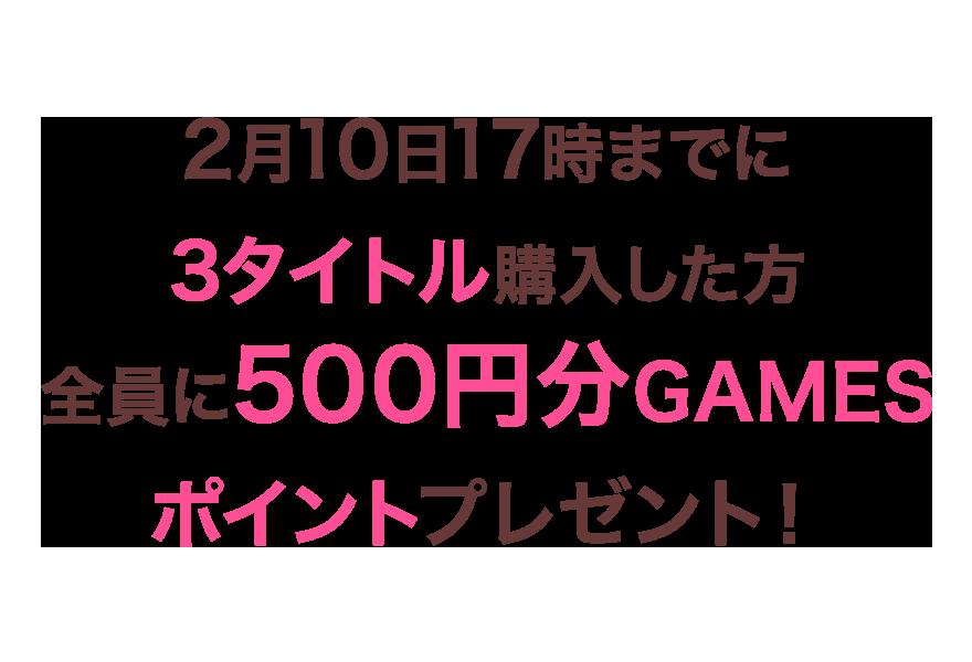 2月10日17時までに3タイトル購入した方全員に500円分GAMESポイントプレゼント!