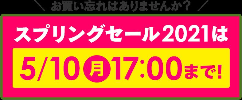 \お買い忘れはありませんか?/スプリングセール2021は5/10(月)17:00まで!