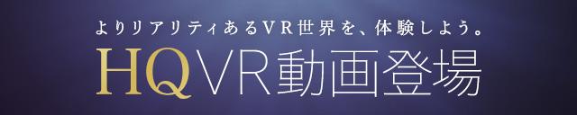 よりリアリティあるVR世界を、体験しよう。HQVR動画登場